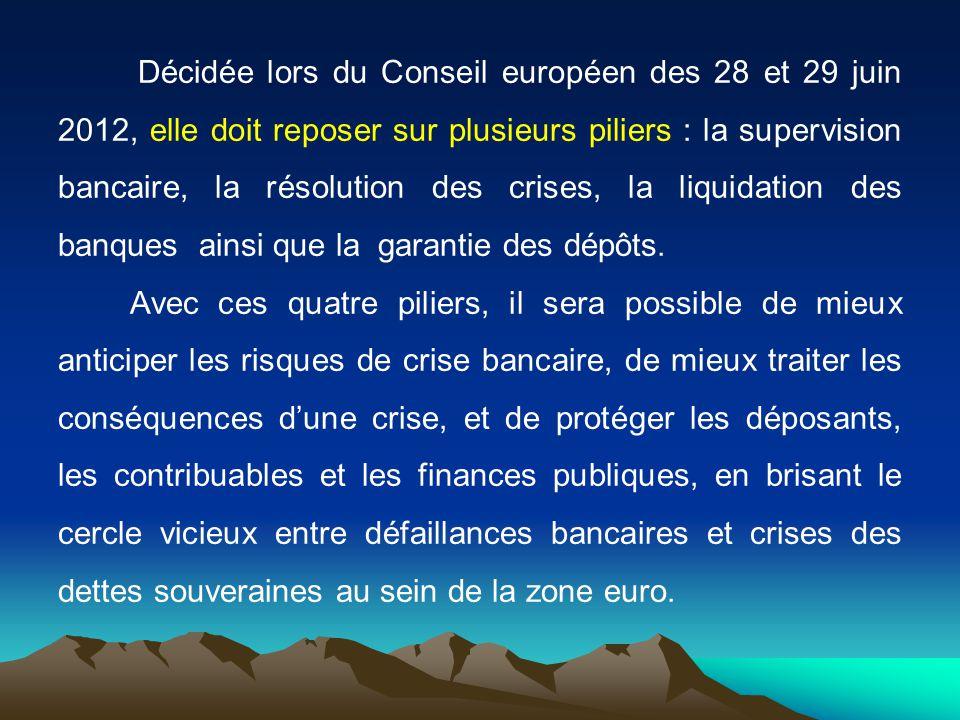 Décidée lors du Conseil européen des 28 et 29 juin 2012, elle doit reposer sur plusieurs piliers : la supervision bancaire, la résolution des crises, la liquidation des banques ainsi que la garantie des dépôts.