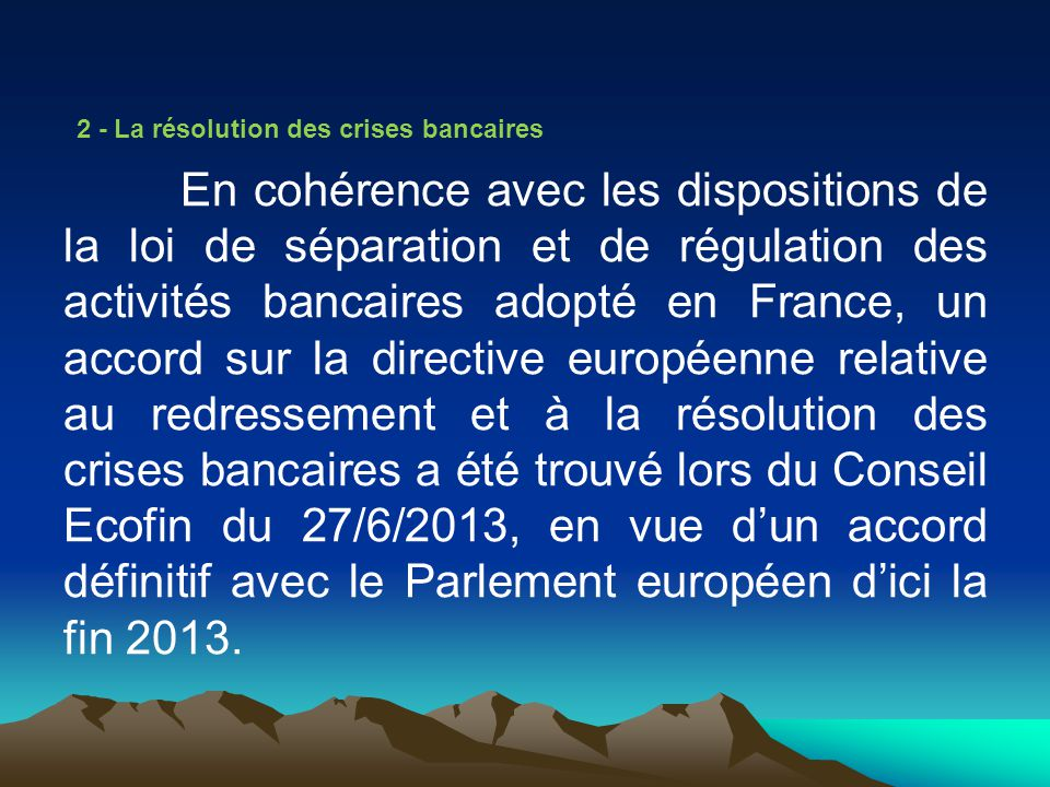 2 - La résolution des crises bancaires En cohérence avec les dispositions de la loi de séparation et de régulation des activités bancaires adopté en France, un accord sur la directive européenne relative au redressement et à la résolution des crises bancaires a été trouvé lors du Conseil Ecofin du 27/6/2013, en vue d'un accord définitif avec le Parlement européen d'ici la fin 2013.