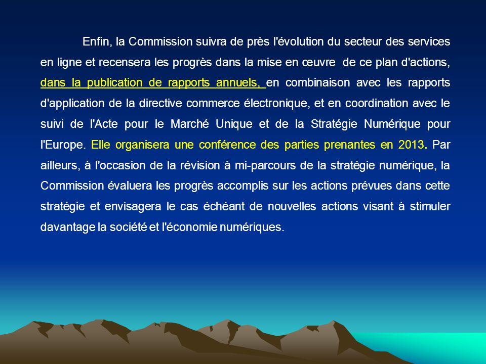 Enfin, la Commission suivra de près l évolution du secteur des services en ligne et recensera les progrès dans la mise en œuvre de ce plan d actions, dans la publication de rapports annuels, en combinaison avec les rapports d application de la directive commerce électronique, et en coordination avec le suivi de l Acte pour le Marché Unique et de la Stratégie Numérique pour l Europe.