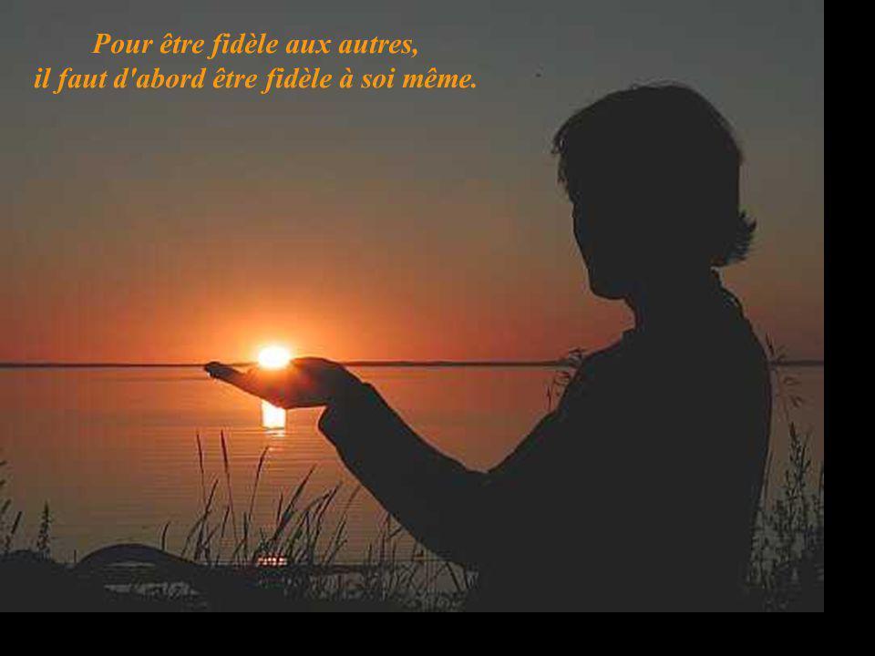 Pour être fidèle aux autres, il faut d abord être fidèle à soi même.