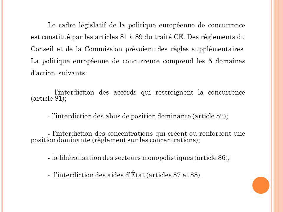 Le cadre législatif de la politique européenne de concurrence est constitué par les articles 81 à 89 du traité CE. Des règlements du Conseil et de la Commission prévoient des règles supplémentaires. La politique européenne de concurrence comprend les 5 domaines d'action suivants: