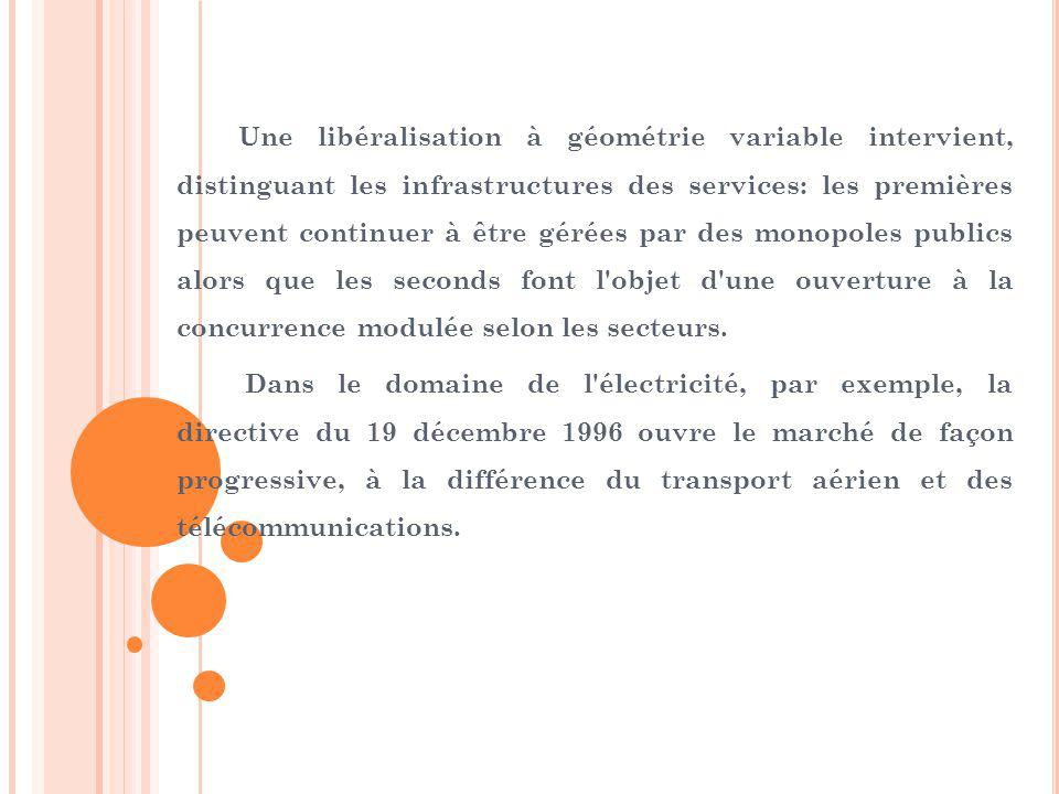Une libéralisation à géométrie variable intervient, distinguant les infrastructures des services: les premières peuvent continuer à être gérées par des monopoles publics alors que les seconds font l objet d une ouverture à la concurrence modulée selon les secteurs.