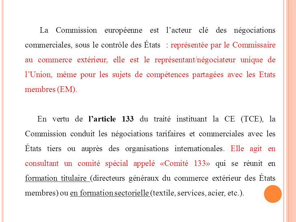 La Commission européenne est l'acteur clé des négociations commerciales, sous le contrôle des États : représentée par le Commissaire au commerce extérieur, elle est le représentant/négociateur unique de l'Union, même pour les sujets de compétences partagées avec les Etats membres (EM).