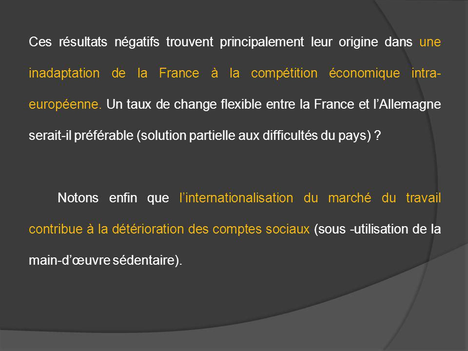 Ces résultats négatifs trouvent principalement leur origine dans une inadaptation de la France à la compétition économique intra-européenne. Un taux de change flexible entre la France et l'Allemagne serait-il préférable (solution partielle aux difficultés du pays)