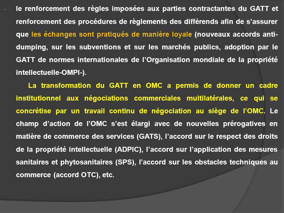 le renforcement des règles imposées aux parties contractantes du GATT et renforcement des procédures de règlements des différends afin de s'assurer que les échanges sont pratiqués de manière loyale (nouveaux accords anti-dumping, sur les subventions et sur les marchés publics, adoption par le GATT de normes internationales de l'Organisation mondiale de la propriété intellectuelle-OMPI-).