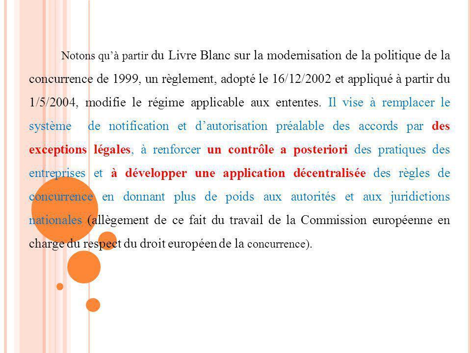 Notons qu'à partir du Livre Blanc sur la modernisation de la politique de la concurrence de 1999, un règlement, adopté le 16/12/2002 et appliqué à partir du 1/5/2004, modifie le régime applicable aux ententes.