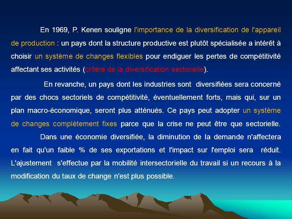En 1969, P. Kenen souligne l importance de la diversification de l appareil de production : un pays dont la structure productive est plutôt spécialisée a intérêt à choisir un système de changes flexibles pour endiguer les pertes de compétitivité affectant ses activités (critère de la diversification sectorielle).
