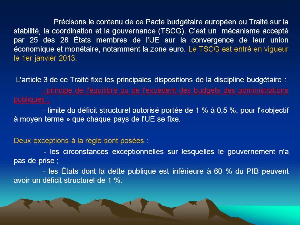 Précisons le contenu de ce Pacte budgétaire européen ou Traité sur la stabilité, la coordination et la gouvernance (TSCG). C'est un mécanisme accepté par 25 des 28 États membres de l UE sur la convergence de leur union économique et monétaire, notamment la zone euro. Le TSCG est entré en vigueur le 1er janvier 2013.