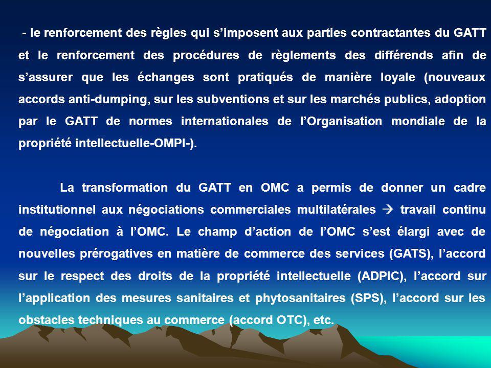 - le renforcement des règles qui s'imposent aux parties contractantes du GATT et le renforcement des procédures de règlements des différends afin de s'assurer que les échanges sont pratiqués de manière loyale (nouveaux accords anti-dumping, sur les subventions et sur les marchés publics, adoption par le GATT de normes internationales de l'Organisation mondiale de la propriété intellectuelle-OMPI-).