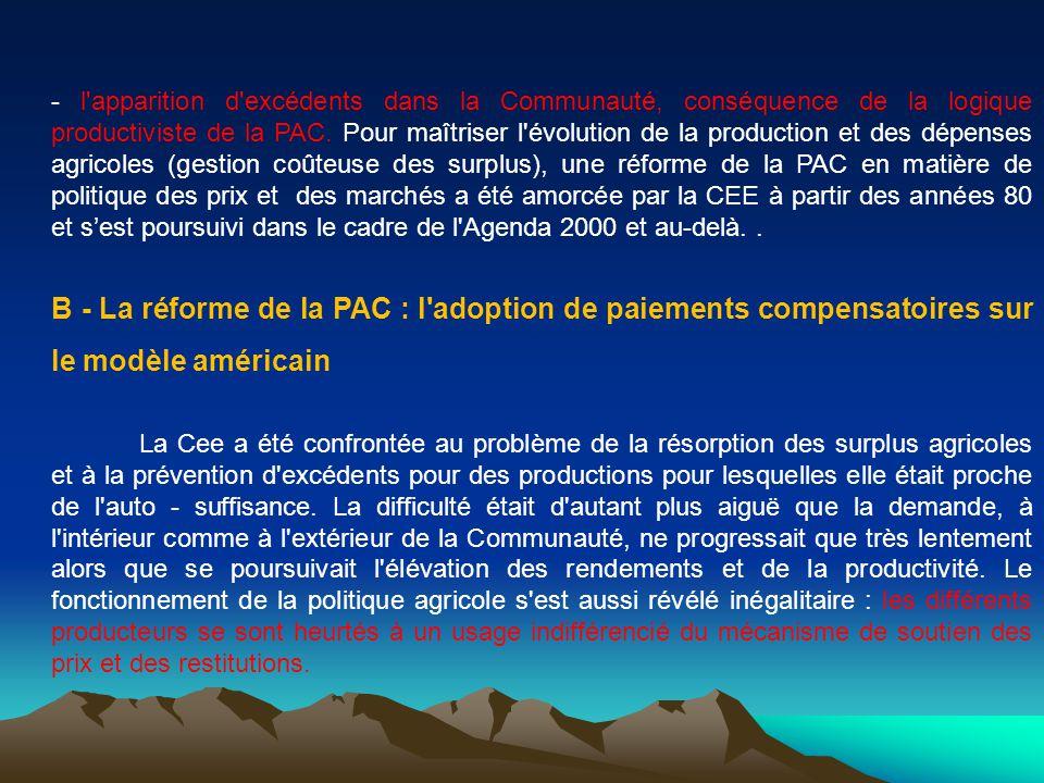 - l apparition d excédents dans la Communauté, conséquence de la logique productiviste de la PAC. Pour maîtriser l évolution de la production et des dépenses agricoles (gestion coûteuse des surplus), une réforme de la PAC en matière de politique des prix et des marchés a été amorcée par la CEE à partir des années 80 et s'est poursuivi dans le cadre de l Agenda 2000 et au-delà. .