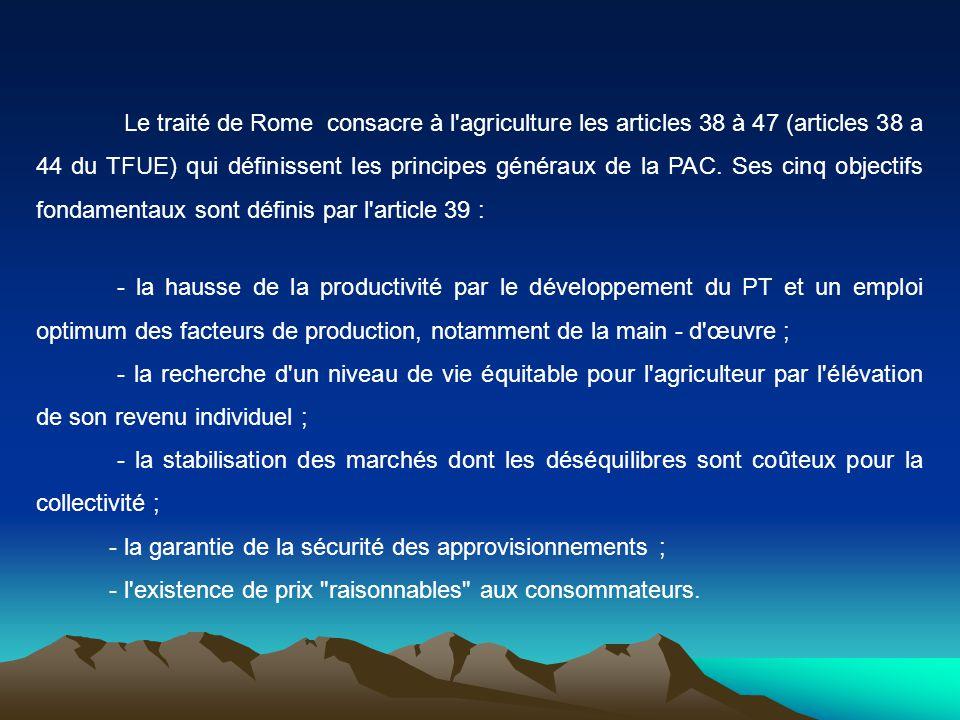 Le traité de Rome consacre à l agriculture les articles 38 à 47 (articles 38 a 44 du TFUE) qui définissent les principes généraux de la PAC. Ses cinq objectifs fondamentaux sont définis par l article 39 :
