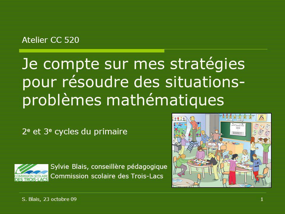 Atelier CC 520 Je compte sur mes stratégies pour résoudre des situations-problèmes mathématiques 2e et 3e cycles du primaire Sylvie Blais, conseillère pédagogique Commission scolaire des Trois-Lacs