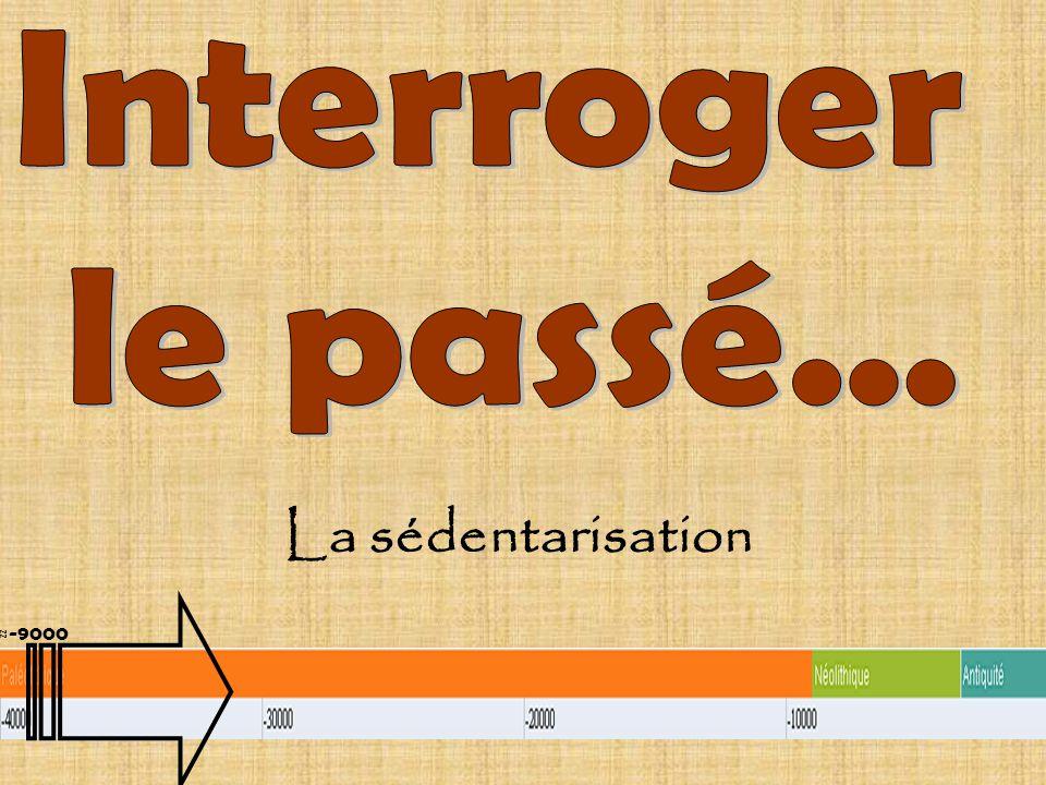 La sédentarisation Interroger le passé... ≈-9000 Document de travail
