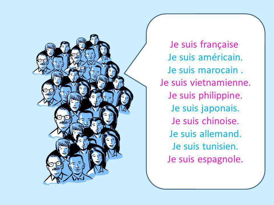 Je suis française. Je suis américain. Je suis marocain . Je suis vietnamienne. Je suis philippine.
