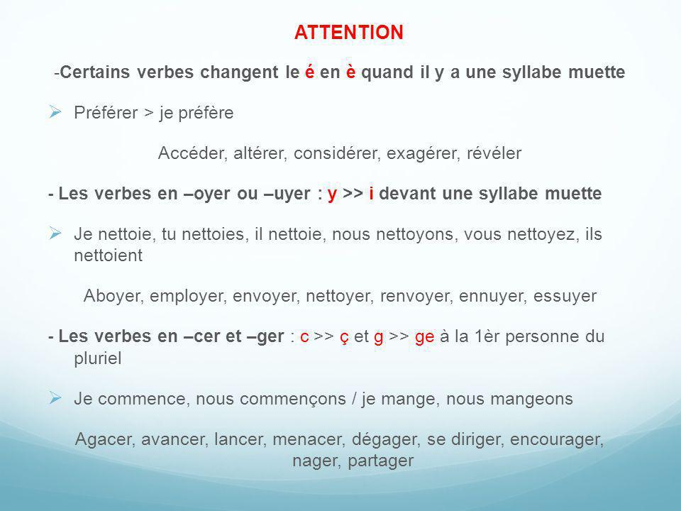 ATTENTION -Certains verbes changent le é en è quand il y a une syllabe muette. Préférer > je préfère.