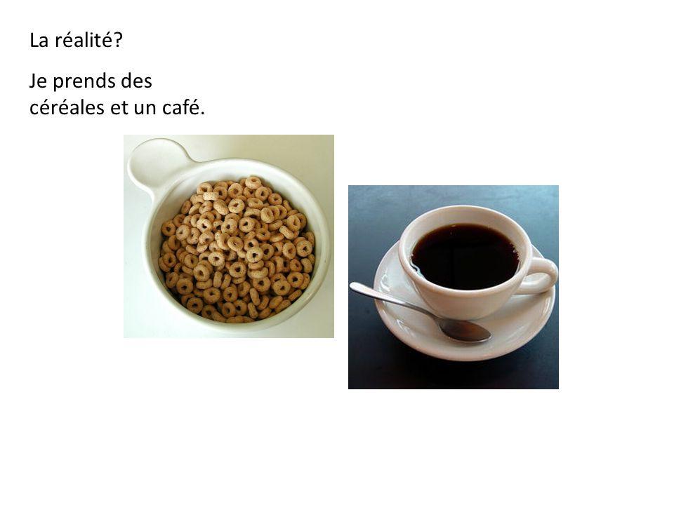 La réalité Je prends des céréales et un café.