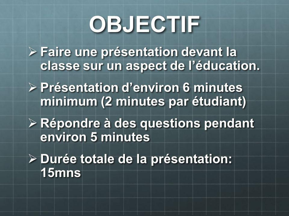 OBJECTIF Faire une présentation devant la classe sur un aspect de l'éducation. Présentation d'environ 6 minutes minimum (2 minutes par étudiant)