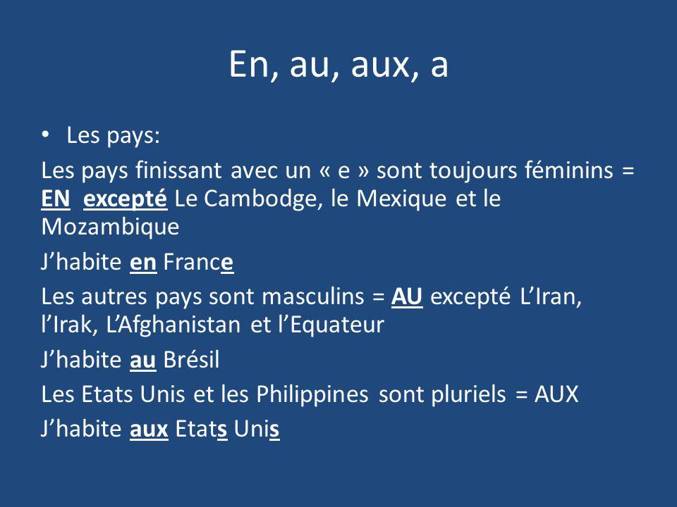 En, au, aux, a Les pays: Les pays finissant avec un « e » sont toujours féminins = EN excepté Le Cambodge, le Mexique et le Mozambique.