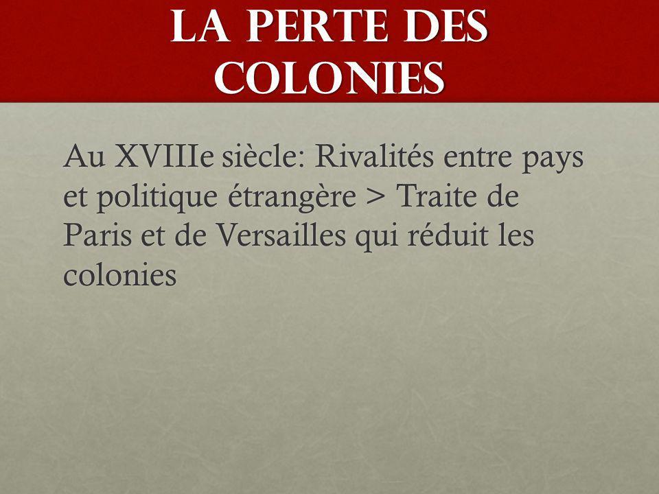 LA PERTE DES COLONIES Au XVIIIe siècle: Rivalités entre pays et politique étrangère > Traite de Paris et de Versailles qui réduit les colonies.