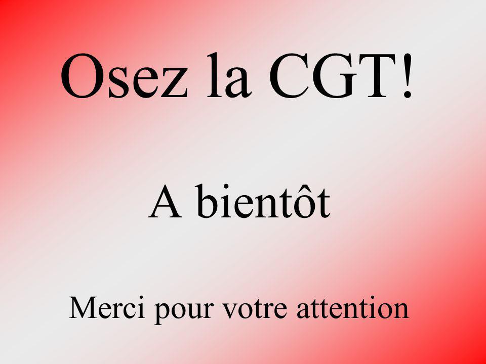 Osez la CGT! A bientôt Merci pour votre attention