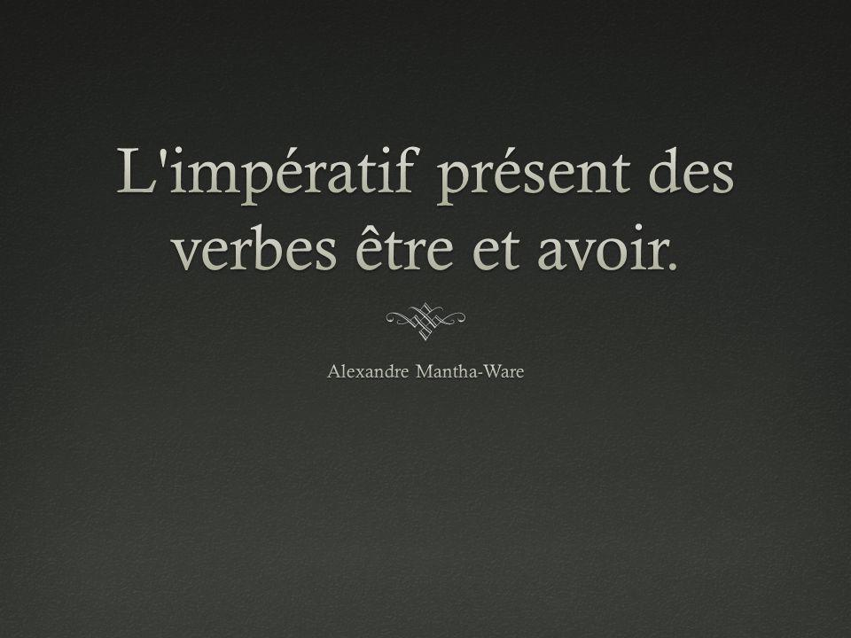 L impératif présent des verbes être et avoir.