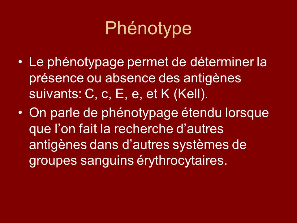 Phénotype Le phénotypage permet de déterminer la présence ou absence des antigènes suivants: C, c, E, e, et K (Kell).