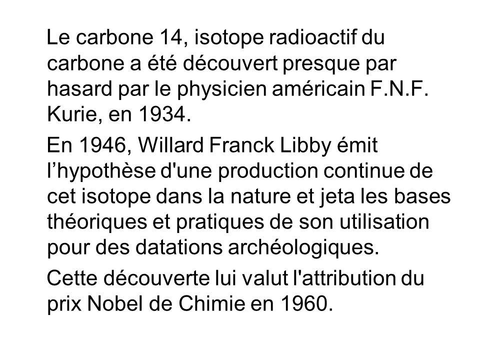 Le carbone 14, isotope radioactif du carbone a été découvert presque par hasard par le physicien américain F.N.F. Kurie, en 1934.