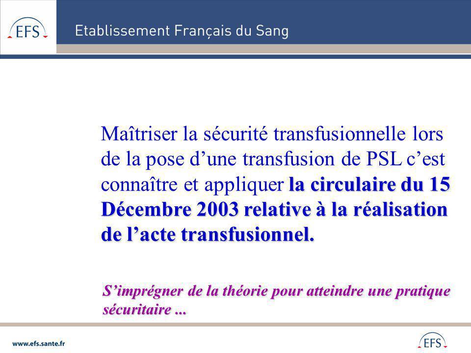 Maîtriser la sécurité transfusionnelle lors de la pose d'une transfusion de PSL c'est connaître et appliquer la circulaire du 15 Décembre 2003 relative à la réalisation de l'acte transfusionnel.