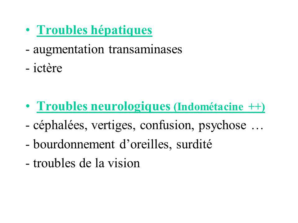 Troubles hépatiques - augmentation transaminases. - ictère. Troubles neurologiques (Indométacine ++)