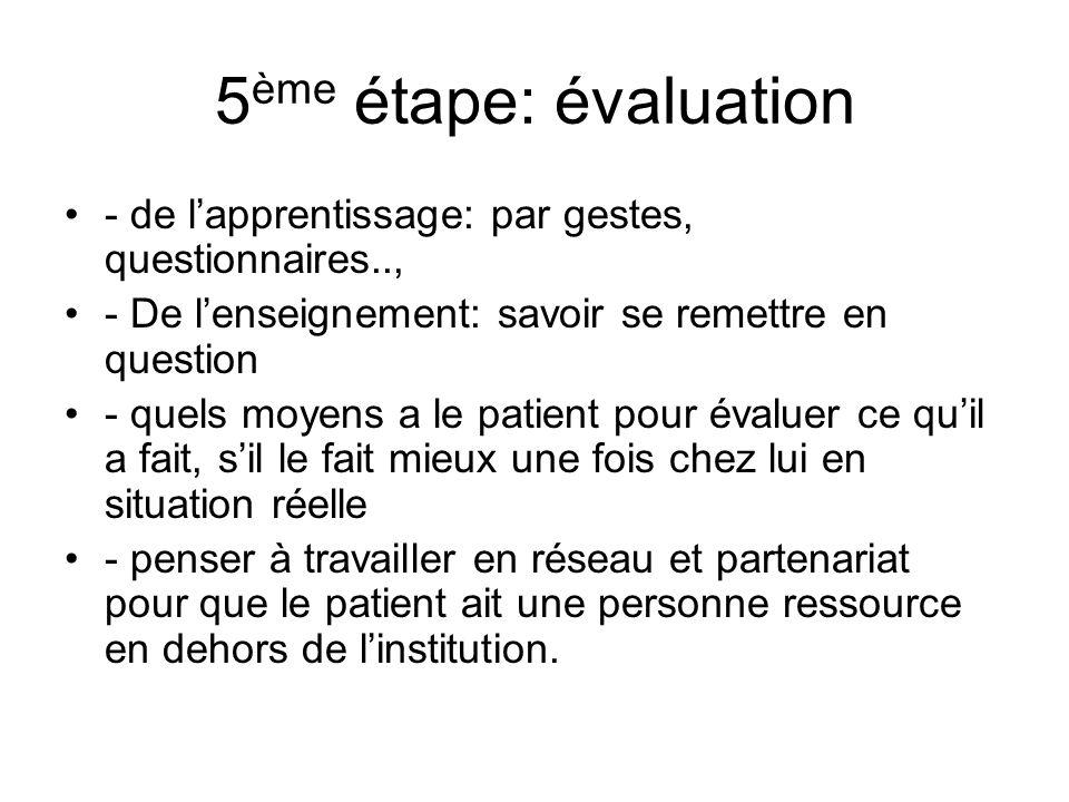5ème étape: évaluation - de l'apprentissage: par gestes, questionnaires.., - De l'enseignement: savoir se remettre en question.