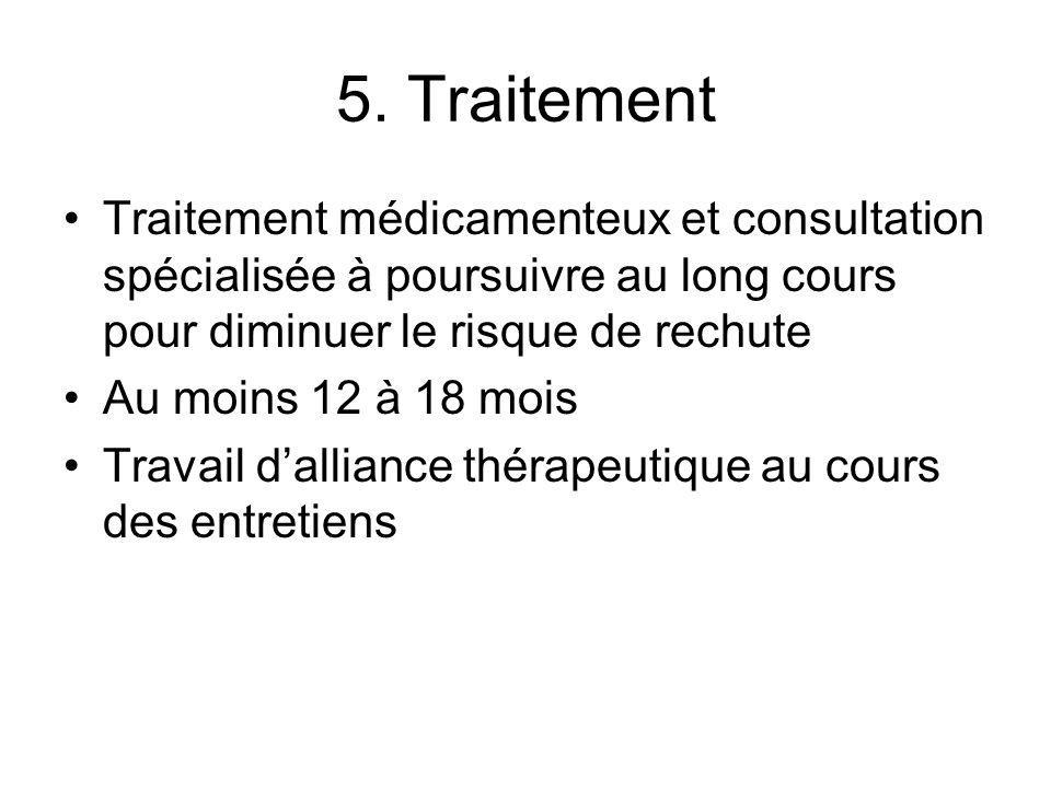 5. Traitement Traitement médicamenteux et consultation spécialisée à poursuivre au long cours pour diminuer le risque de rechute.