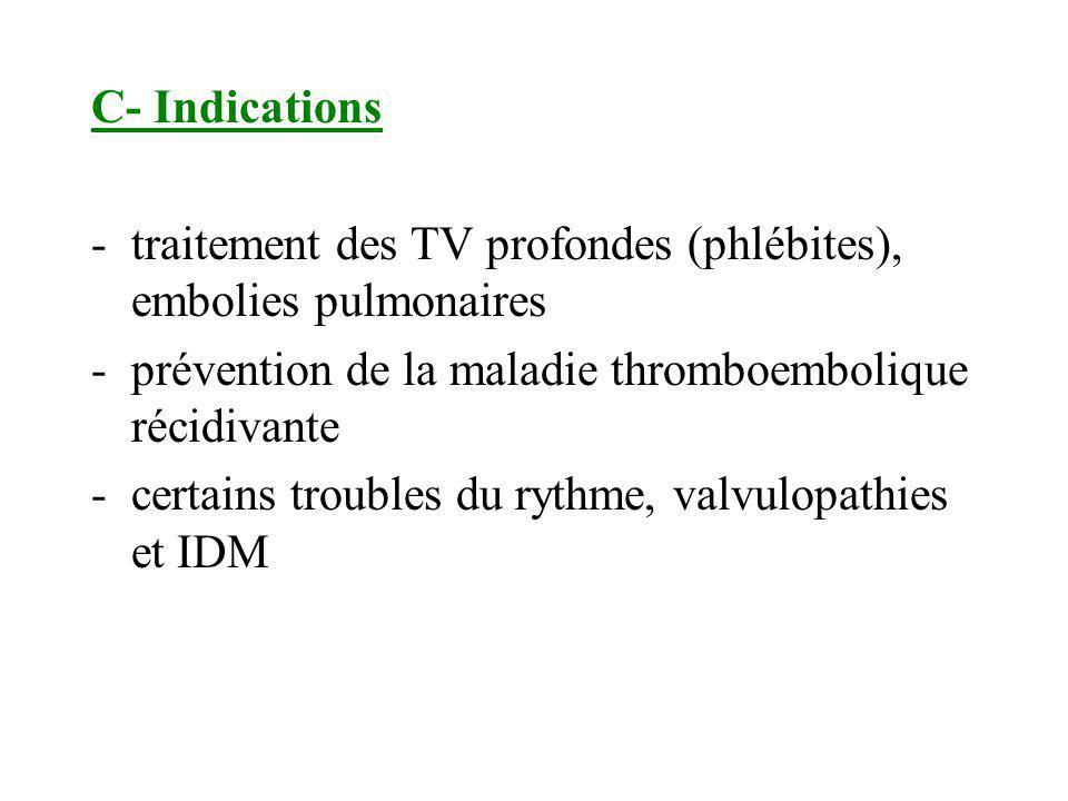 C- Indications traitement des TV profondes (phlébites), embolies pulmonaires. prévention de la maladie thromboembolique récidivante.