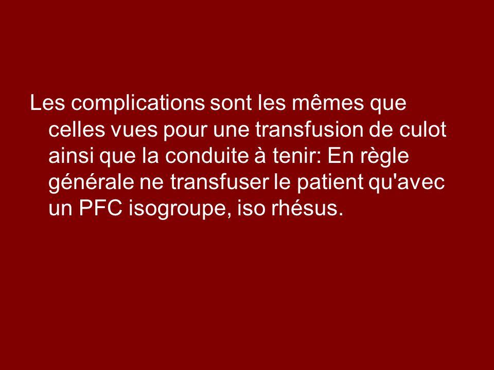 Les complications sont les mêmes que celles vues pour une transfusion de culot ainsi que la conduite à tenir: En règle générale ne transfuser le patient qu avec un PFC isogroupe, iso rhésus.