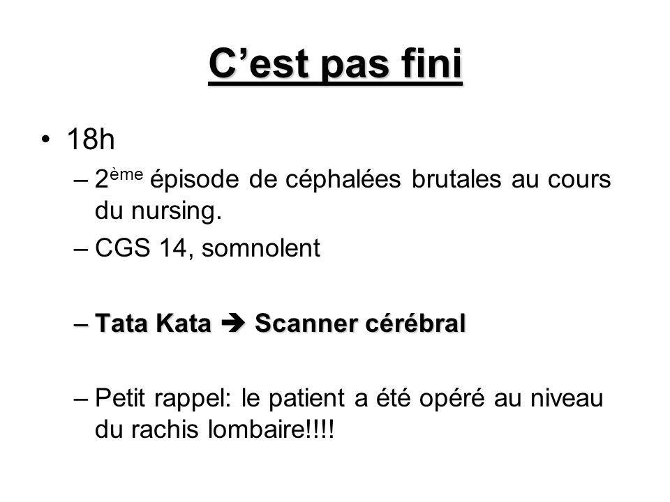 C'est pas fini 18h. 2ème épisode de céphalées brutales au cours du nursing. CGS 14, somnolent. Tata Kata  Scanner cérébral.