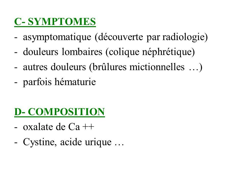 C- SYMPTOMES asymptomatique (découverte par radiologie) douleurs lombaires (colique néphrétique) autres douleurs (brûlures mictionnelles …)