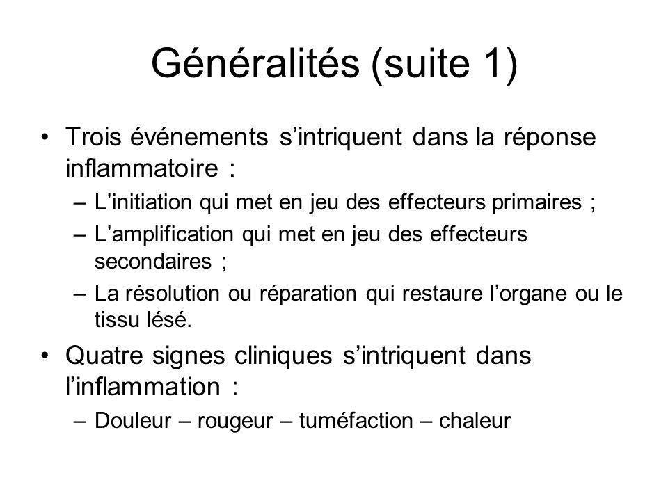 Généralités (suite 1) Trois événements s'intriquent dans la réponse inflammatoire : L'initiation qui met en jeu des effecteurs primaires ;