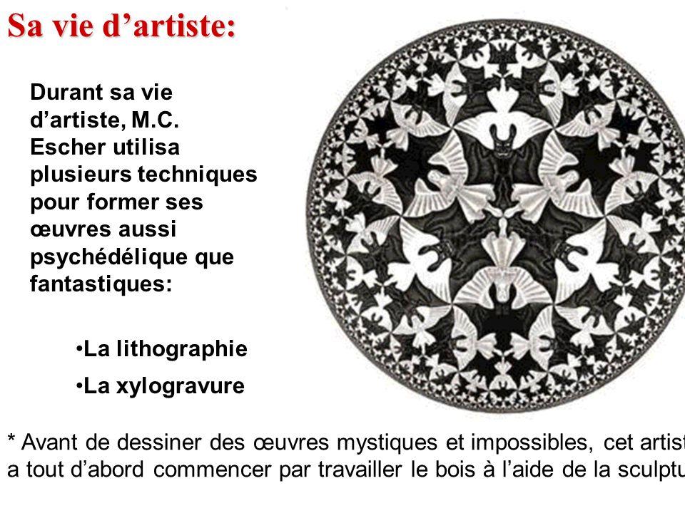 Sa vie d'artiste: Durant sa vie d'artiste, M.C. Escher utilisa plusieurs techniques pour former ses œuvres aussi psychédélique que fantastiques: