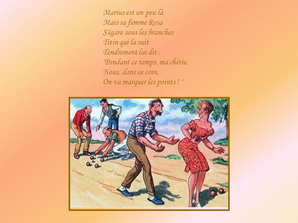 Marius est un peu là Mais sa femme Rosa S égare sous les branches Titin qui la suit Tendrement lui dit : Pendant ce temps, ma chérie, Nous, dans ce coin, On va marquer les points .