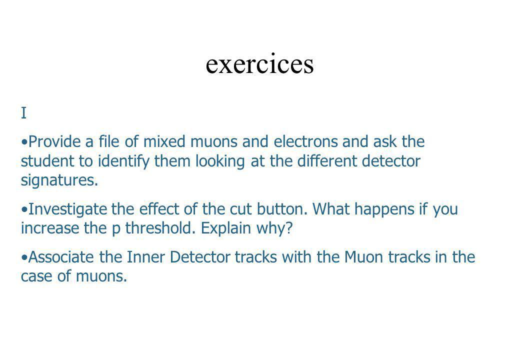 exercices I. Provide a file of mixed muons and electrons and ask the student to identify them looking at the different detector signatures.