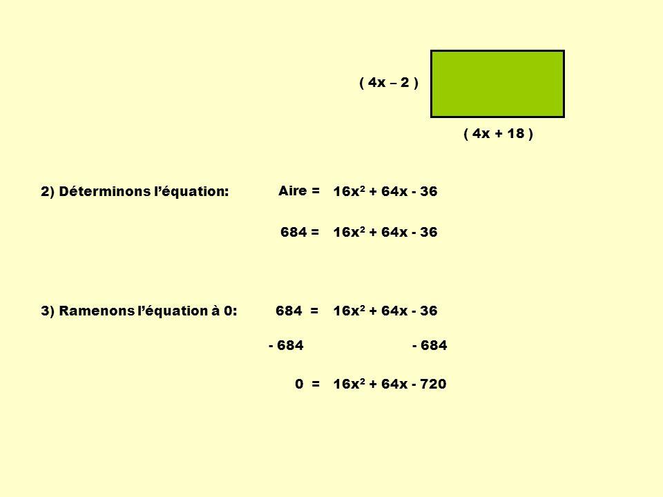 ( 4x – 2 ) ( 4x + 18 ) 2) Déterminons l'équation: 16x2 + 64x - 36. Aire = 16x2 + 64x - 36. 684 =