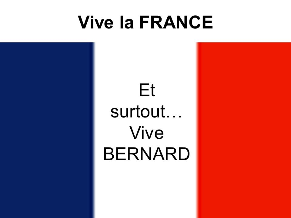Vive la FRANCE Et surtout… Vive BERNARD