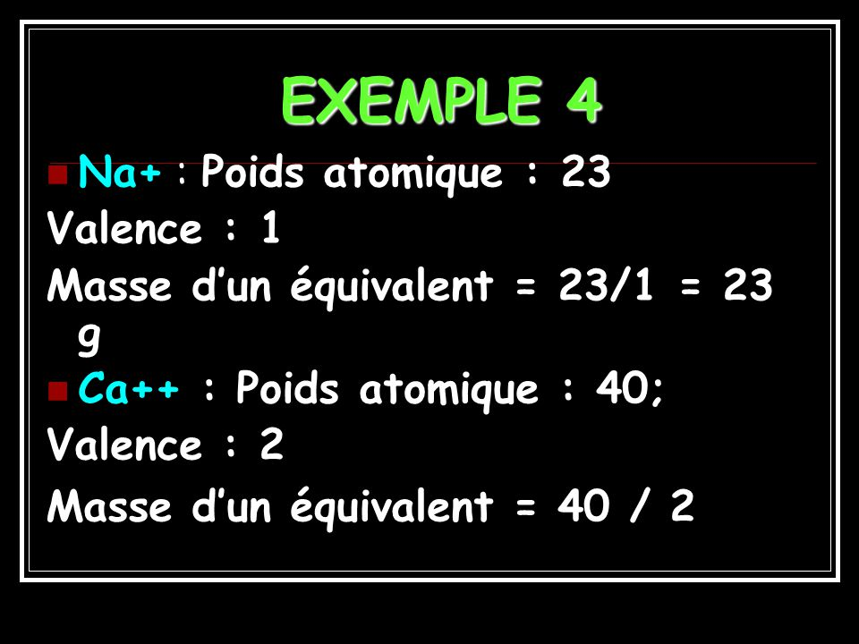EXEMPLE 4 Na+ : Poids atomique : 23 Valence : 1