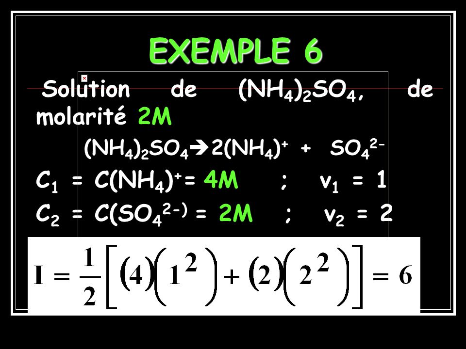 EXEMPLE 6 C1 = C(NH4)+= 4M ; v1 = 1 C2 = C(SO42-) = 2M ; v2 = 2