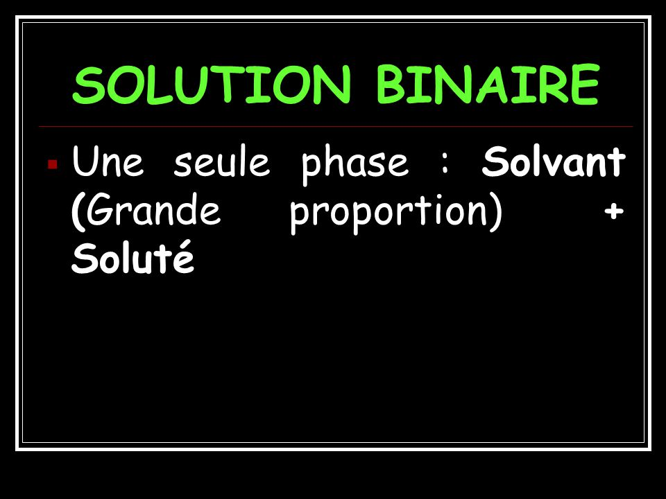 SOLUTION BINAIRE Une seule phase : Solvant (Grande proportion) + Soluté