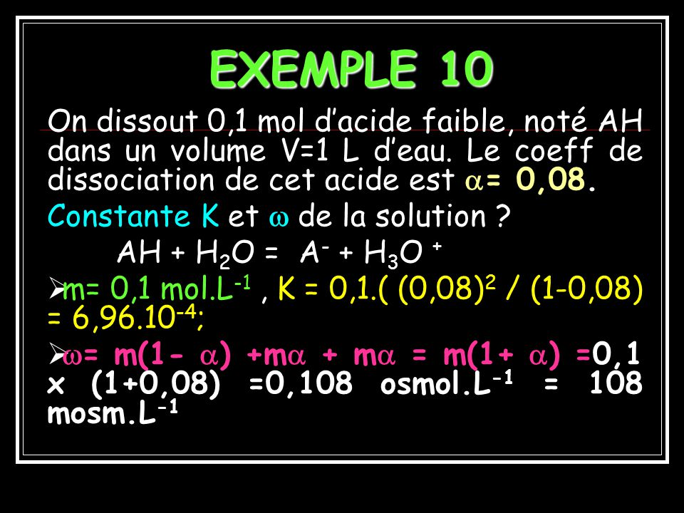 EXEMPLE 10 On dissout 0,1 mol d'acide faible, noté AH dans un volume V=1 L d'eau. Le coeff de dissociation de cet acide est = 0,08.