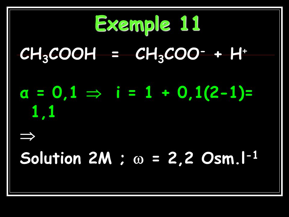 Exemple 11 CH3COOH = CH3COO- + H+ α = 0,1  i = 1 + 0,1(2-1)= 1,1 