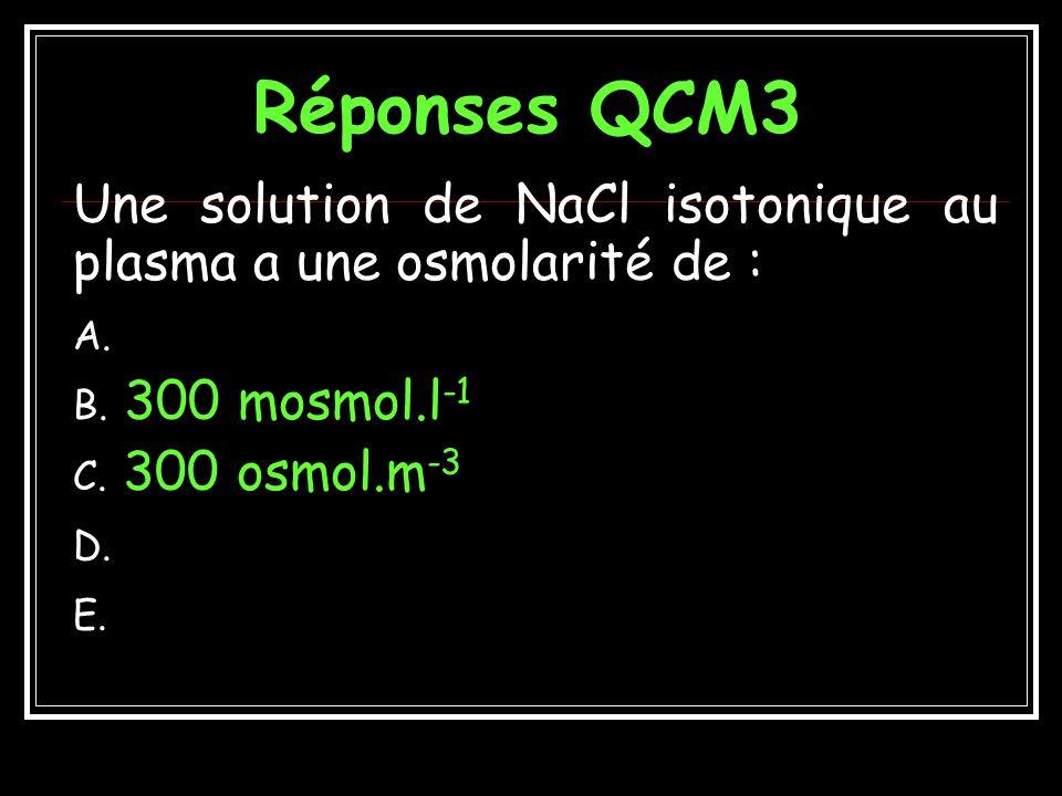 Réponses QCM3 Une solution de NaCl isotonique au plasma a une osmolarité de : 300 mosmol.l-1.
