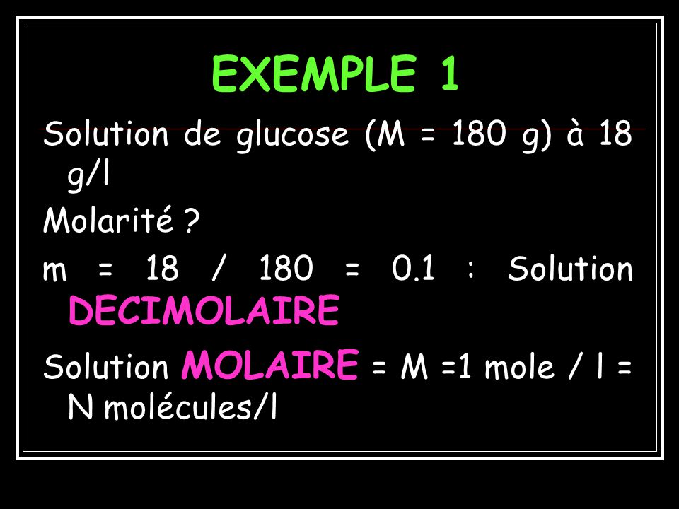 EXEMPLE 1 Solution de glucose (M = 180 g) à 18 g/l Molarité
