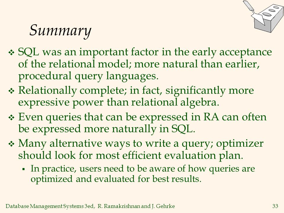 Summary SQL was an important factor in the early acceptance of the relational model; more natural than earlier, procedural query languages.