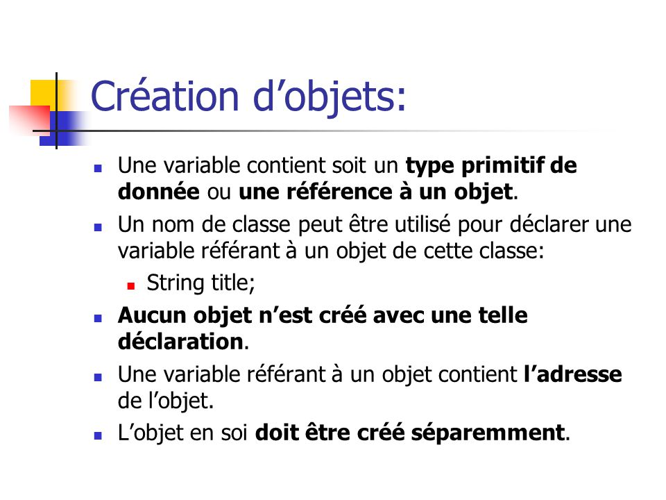Création d'objets: Une variable contient soit un type primitif de donnée ou une référence à un objet.